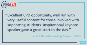 """""""Excellent CPD opportunity, well run with very useful content for those involved with supporting students. Inspirational keynote speaker gave a great start to the day."""" Additional Learning Support Tutor"""