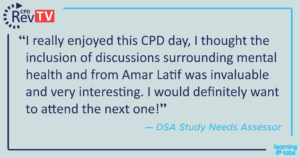 """""""I really enjoyed this CPD day, I thought the inclusion of discussions surrounding mental health and from Amar Latif was invaluable and very interesting. I would definitely want to attend the next one!"""" DSA Study Needs Assessor."""