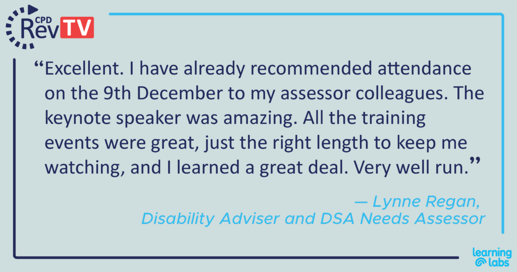 """""""Excellent. I have already recommended attendance on the 9th December to my assessor colleagues. The keynote speaker was amazing. All the training events were great, just the right length to keep me watching, and I learned a great deal. Very well run."""" Lynne Regan, Disability Adviser and DSA Needs Assessor"""
